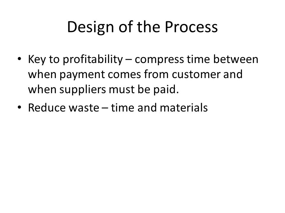 Design of the Process Key to profitability – compress time between when payment comes from customer and when suppliers must be paid. Reduce waste – ti