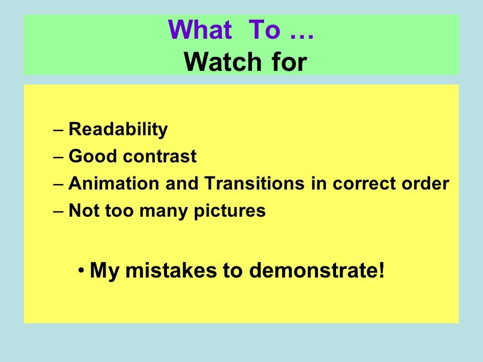 What To … Watch for –Readability –Good contrast –Animation and Transitions in correct order –Not too many pictures My mistakes to demonstrate!