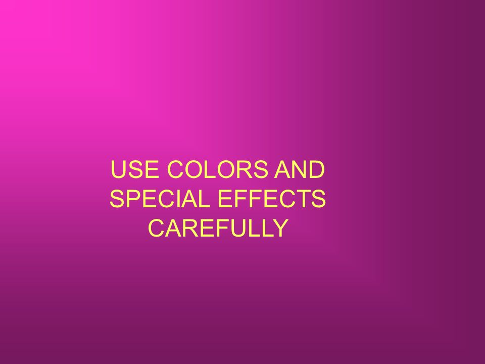 USE COLORS AND SPECIAL EFFECTS CAREFULLY