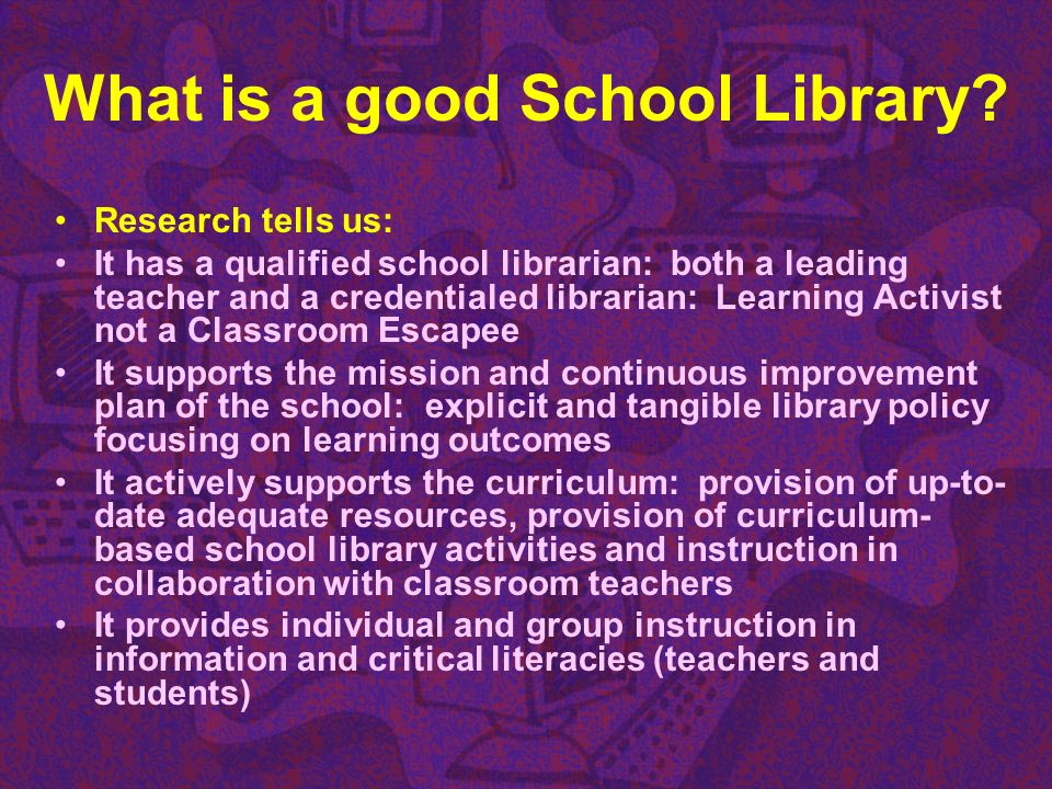 What is a good School Library? Research tells us: It has a qualified school librarian: both a leading teacher and a credentialed librarian: Learning A