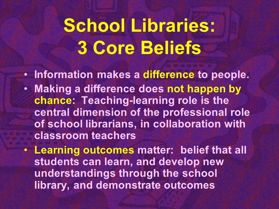 School Libraries: 3 Core Beliefs Information makes a difference to people. Making a difference does not happen by chance: Teaching-learning role is th