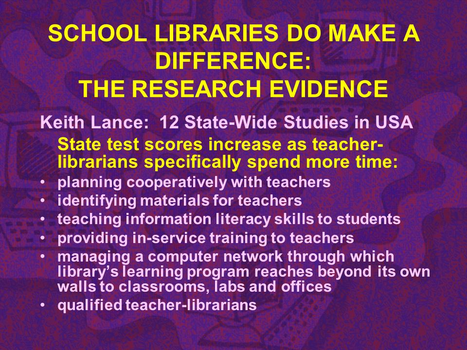 SCHOOL LIBRARIES DO MAKE A DIFFERENCE: THE RESEARCH EVIDENCE Keith Lance: 12 State-Wide Studies in USA State test scores increase as teacher- libraria