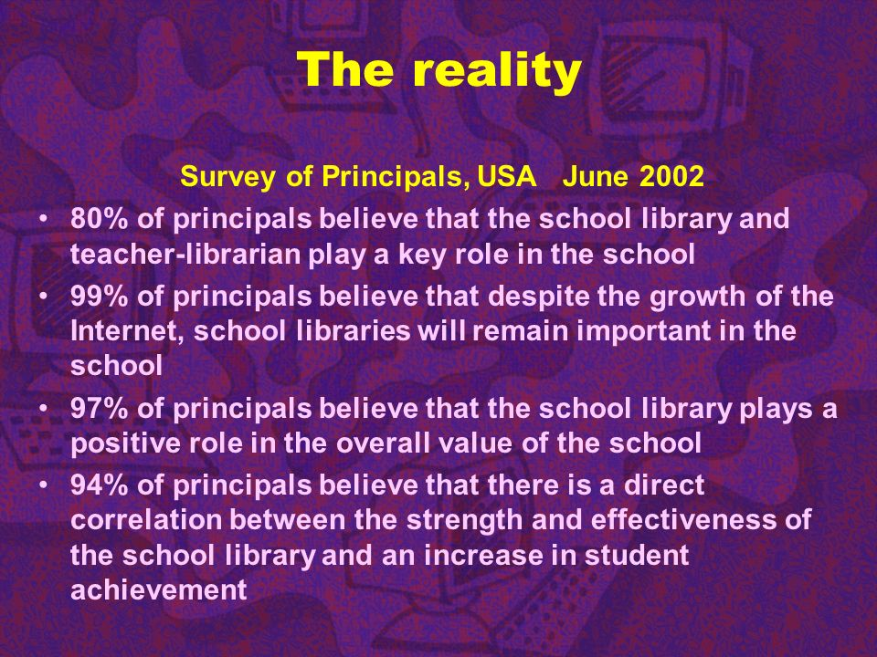 The reality Survey of Principals, USA June 2002 80% of principals believe that the school library and teacher-librarian play a key role in the school