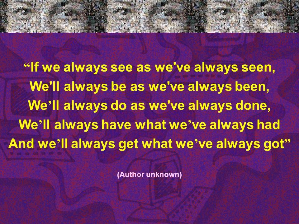 If we always see as we've always seen, We'll always be as we've always been, We ll always do as we've always done, We ll always have what we ve always