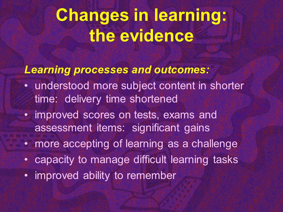 Changes in learning: the evidence Learning processes and outcomes: understood more subject content in shorter time: delivery time shortened improved s