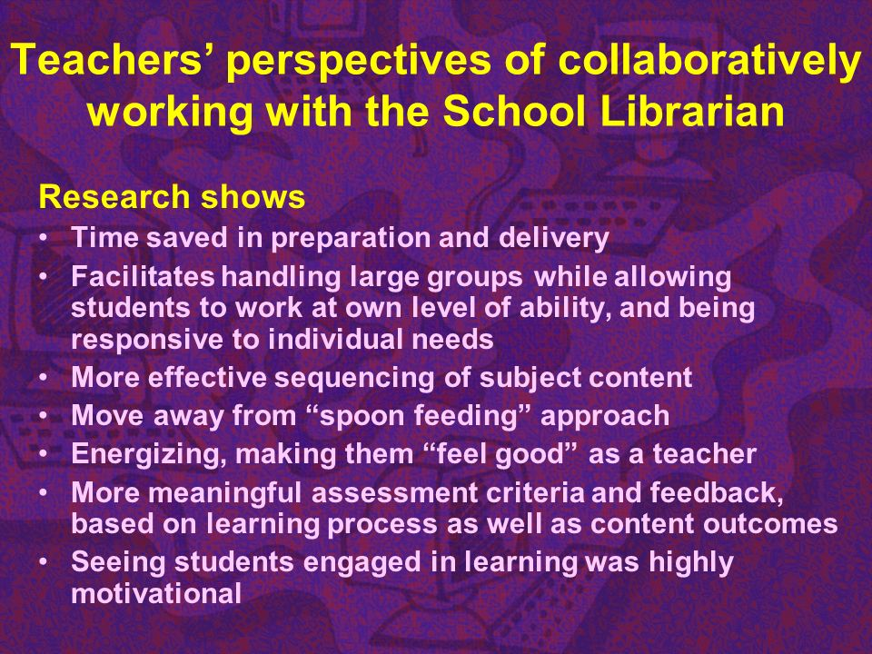 Teachers perspectives of collaboratively working with the School Librarian Research shows Time saved in preparation and delivery Facilitates handling