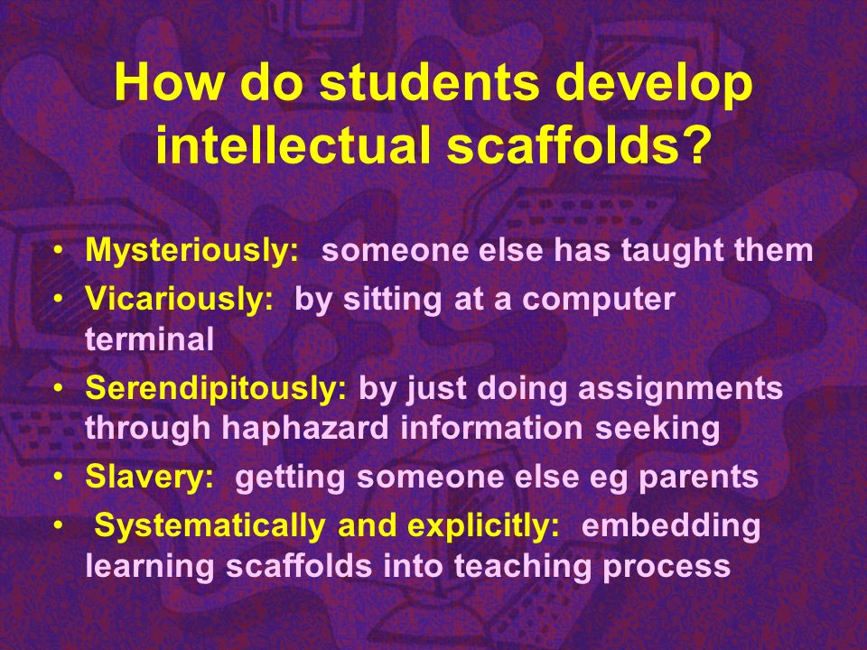 How do students develop intellectual scaffolds? Mysteriously: someone else has taught them Vicariously: by sitting at a computer terminal Serendipitou