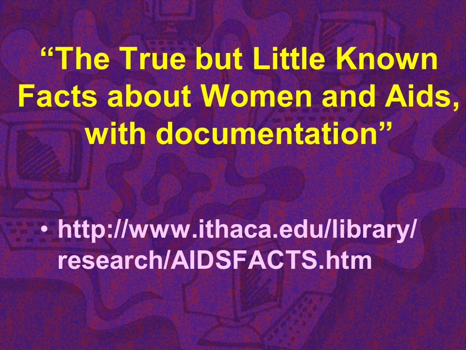 The True but Little Known Facts about Women and Aids, with documentation http://www.ithaca.edu/library/ research/AIDSFACTS.htm