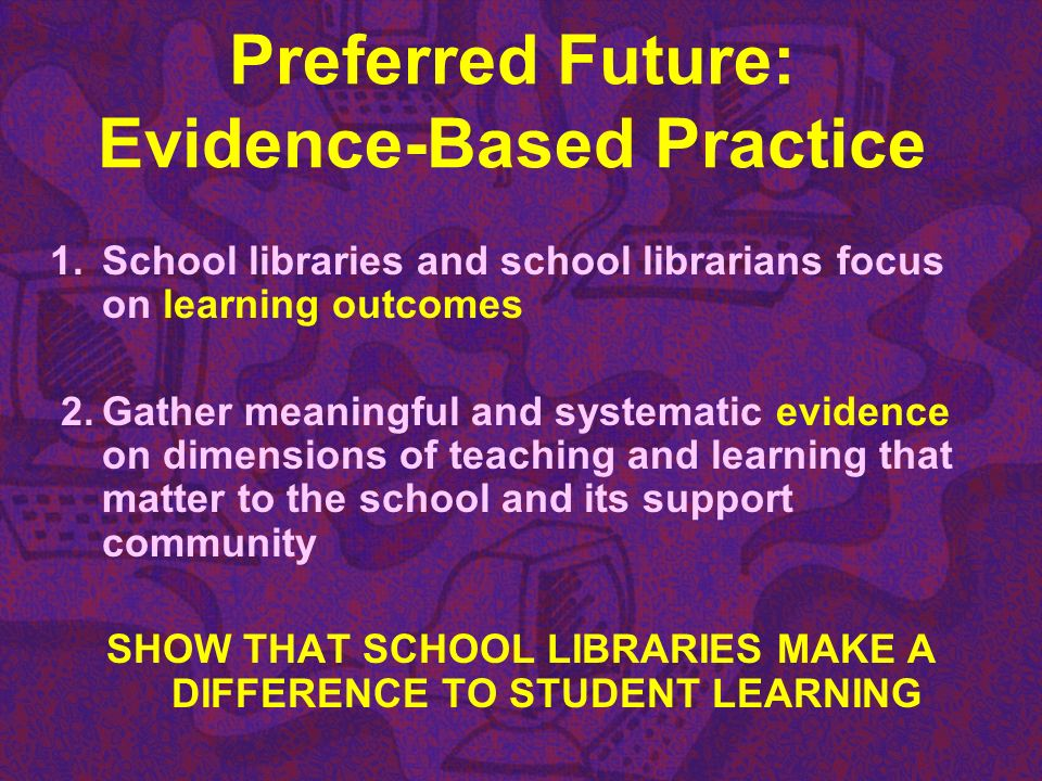 Preferred Future: Evidence-Based Practice 1.School libraries and school librarians focus on learning outcomes 2.Gather meaningful and systematic evide