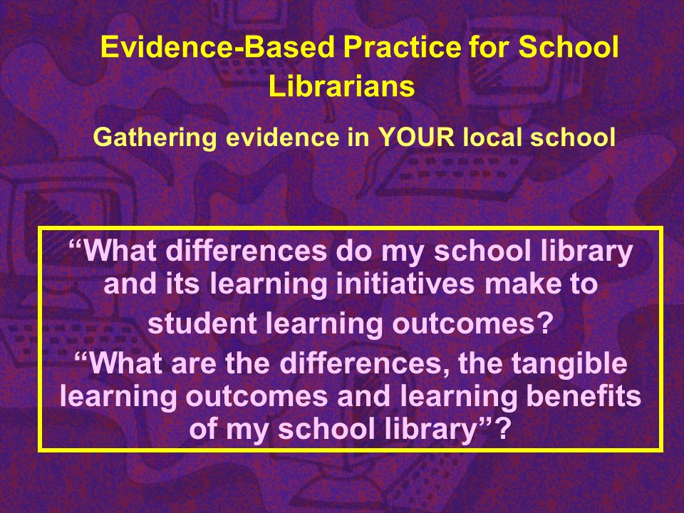 Evidence-Based Practice for School Librarians Gathering evidence in YOUR local school What differences do my school library and its learning initiativ