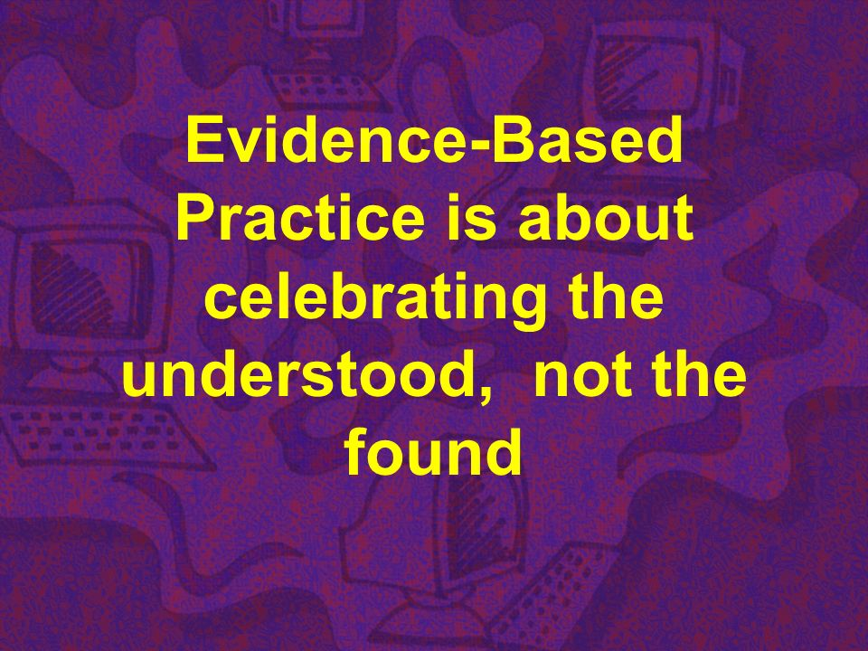 Evidence-Based Practice is about celebrating the understood, not the found