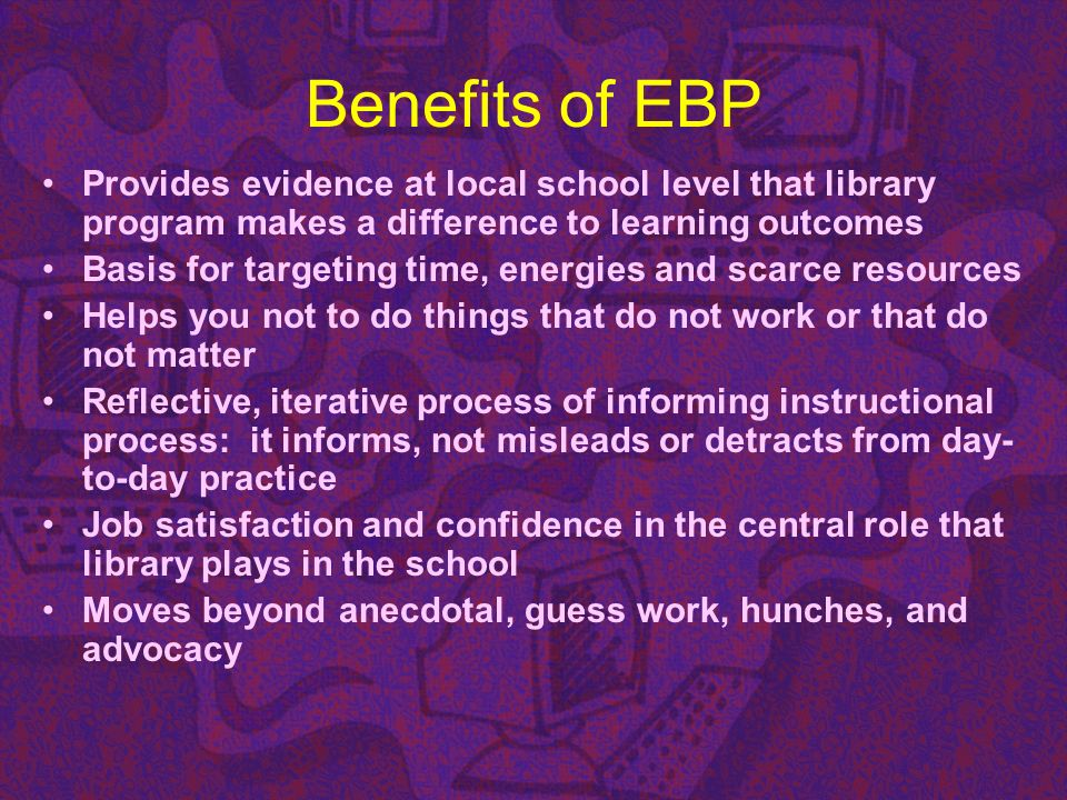 Benefits of EBP Provides evidence at local school level that library program makes a difference to learning outcomes Basis for targeting time, energie