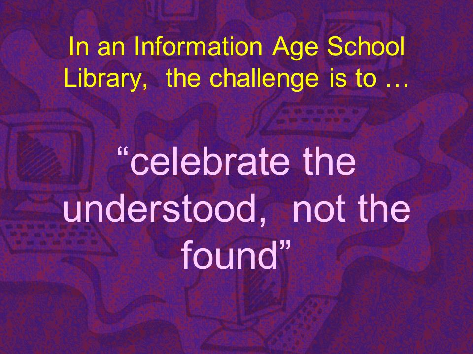 In an Information Age School Library, the challenge is to … celebrate the understood, not the found