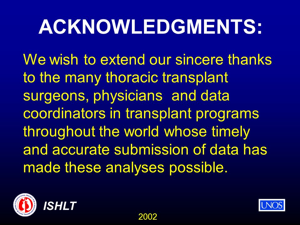 2002 ISHLT ACKNOWLEDGMENTS: We wish to extend our sincere thanks to the many thoracic transplant surgeons, physicians and data coordinators in transplant programs throughout the world whose timely and accurate submission of data has made these analyses possible.