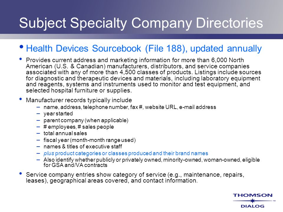 Subject Specialty Company Directories Health Devices Sourcebook (File 188), updated annually Provides current address and marketing information for mo