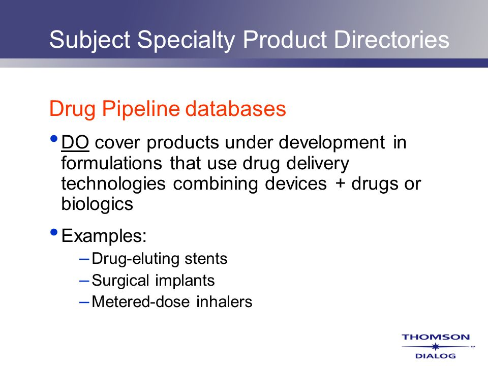 Subject Specialty Product Directories Drug Pipeline databases DO cover products under development in formulations that use drug delivery technologies