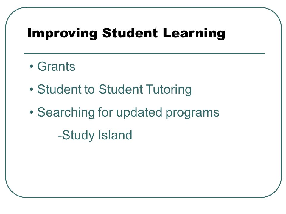 Improving Student Learning Grants Student to Student Tutoring Searching for updated programs -Study Island
