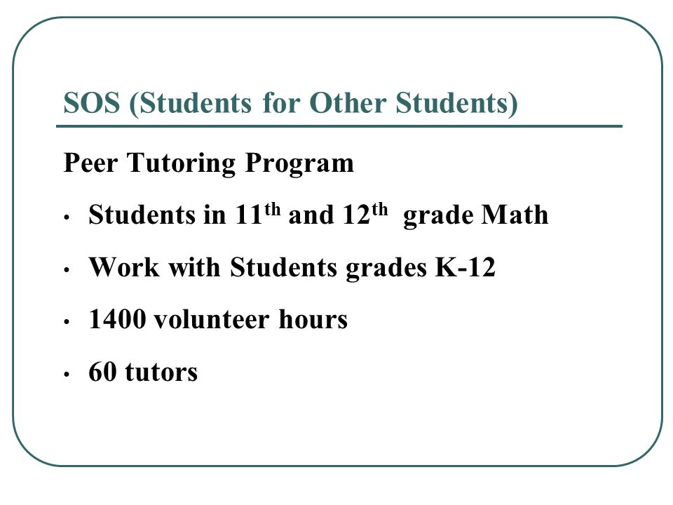 SOS (Students for Other Students) Peer Tutoring Program Students in 11 th and 12 th grade Math Work with Students grades K-12 1400 volunteer hours 60 tutors