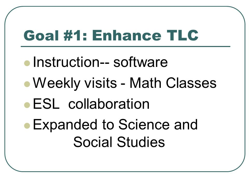 Goal #1: Enhance TLC Instruction-- software Weekly visits - Math Classes ESL collaboration Expanded to Science and Social Studies