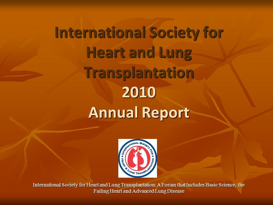 International Society for Heart and Lung Transplantation 2010 Annual Report International Society for Heart and Lung Transplantation: A Forum that Includes Basic Science, the Failing Heart and Advanced Lung Disease