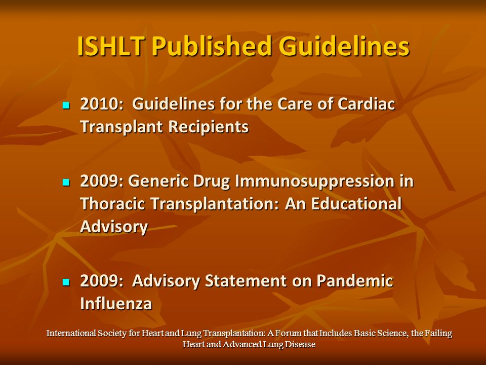 ISHLT Published Guidelines 2010: Guidelines for the Care of Cardiac Transplant Recipients 2010: Guidelines for the Care of Cardiac Transplant Recipients 2009: Generic Drug Immunosuppression in Thoracic Transplantation: An Educational Advisory 2009: Generic Drug Immunosuppression in Thoracic Transplantation: An Educational Advisory 2009: Advisory Statement on Pandemic Influenza 2009: Advisory Statement on Pandemic Influenza International Society for Heart and Lung Transplantation: A Forum that Includes Basic Science, the Failing Heart and Advanced Lung Disease