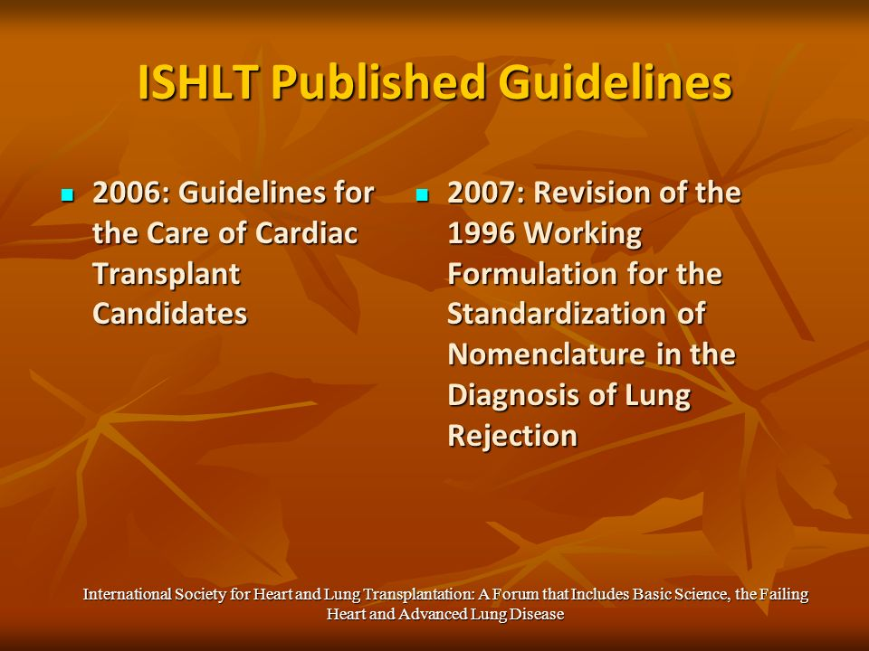 ISHLT Published Guidelines 2006: Guidelines for the Care of Cardiac Transplant Candidates 2006: Guidelines for the Care of Cardiac Transplant Candidates 2007: Revision of the 1996 Working Formulation for the Standardization of Nomenclature in the Diagnosis of Lung Rejection 2007: Revision of the 1996 Working Formulation for the Standardization of Nomenclature in the Diagnosis of Lung Rejection International Society for Heart and Lung Transplantation: A Forum that Includes Basic Science, the Failing Heart and Advanced Lung Disease
