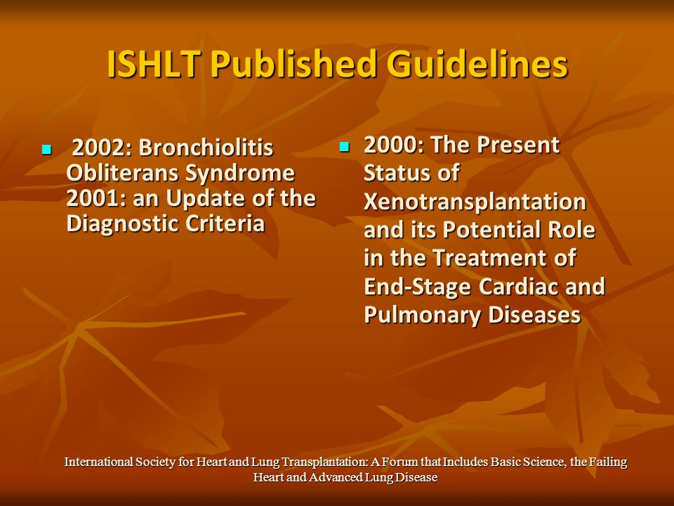 ISHLT Published Guidelines 2002: Bronchiolitis Obliterans Syndrome 2001: an Update of the Diagnostic Criteria 2002: Bronchiolitis Obliterans Syndrome 2001: an Update of the Diagnostic Criteria 2000: The Present Status of Xenotransplantation and its Potential Role in the Treatment of End-Stage Cardiac and Pulmonary Diseases 2000: The Present Status of Xenotransplantation and its Potential Role in the Treatment of End-Stage Cardiac and Pulmonary Diseases International Society for Heart and Lung Transplantation: A Forum that Includes Basic Science, the Failing Heart and Advanced Lung Disease