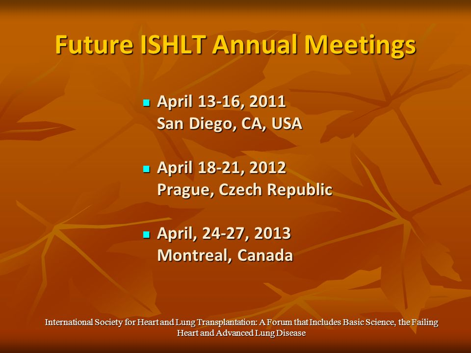 Future ISHLT Annual Meetings April 13-16, 2011 April 13-16, 2011 San Diego, CA, USA April 18-21, 2012 April 18-21, 2012 Prague, Czech Republic April, 24-27, 2013 April, 24-27, 2013 Montreal, Canada International Society for Heart and Lung Transplantation: A Forum that Includes Basic Science, the Failing Heart and Advanced Lung Disease