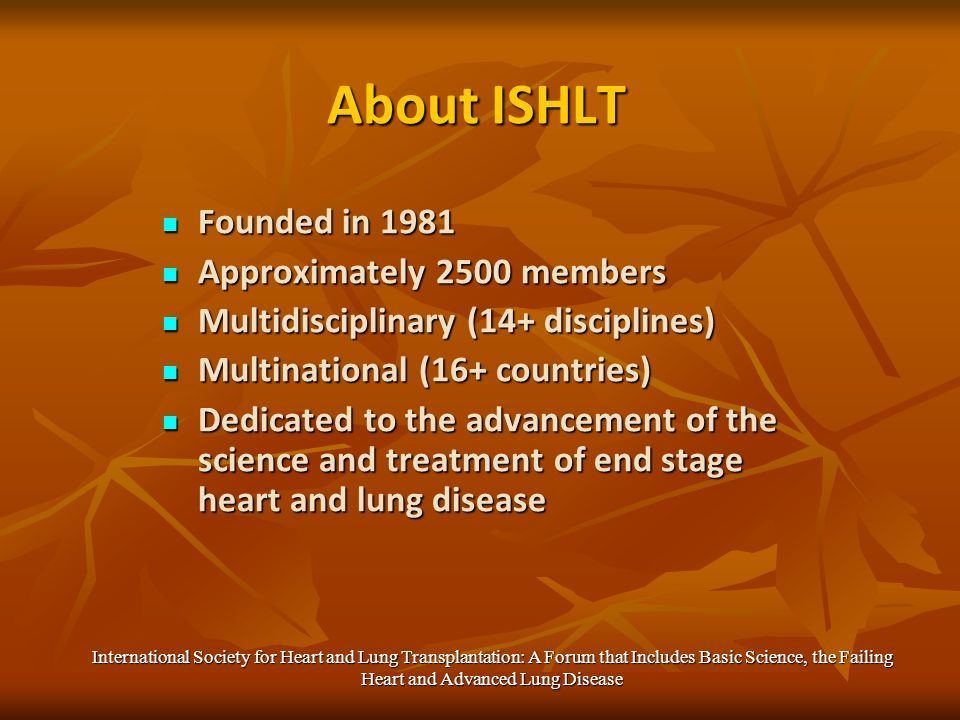 About ISHLT Founded in 1981 Founded in 1981 Approximately 2500 members Approximately 2500 members Multidisciplinary (14+ disciplines) Multidisciplinary (14+ disciplines) Multinational (16+ countries) Multinational (16+ countries) Dedicated to the advancement of the science and treatment of end stage heart and lung disease Dedicated to the advancement of the science and treatment of end stage heart and lung disease International Society for Heart and Lung Transplantation: A Forum that Includes Basic Science, the Failing Heart and Advanced Lung Disease