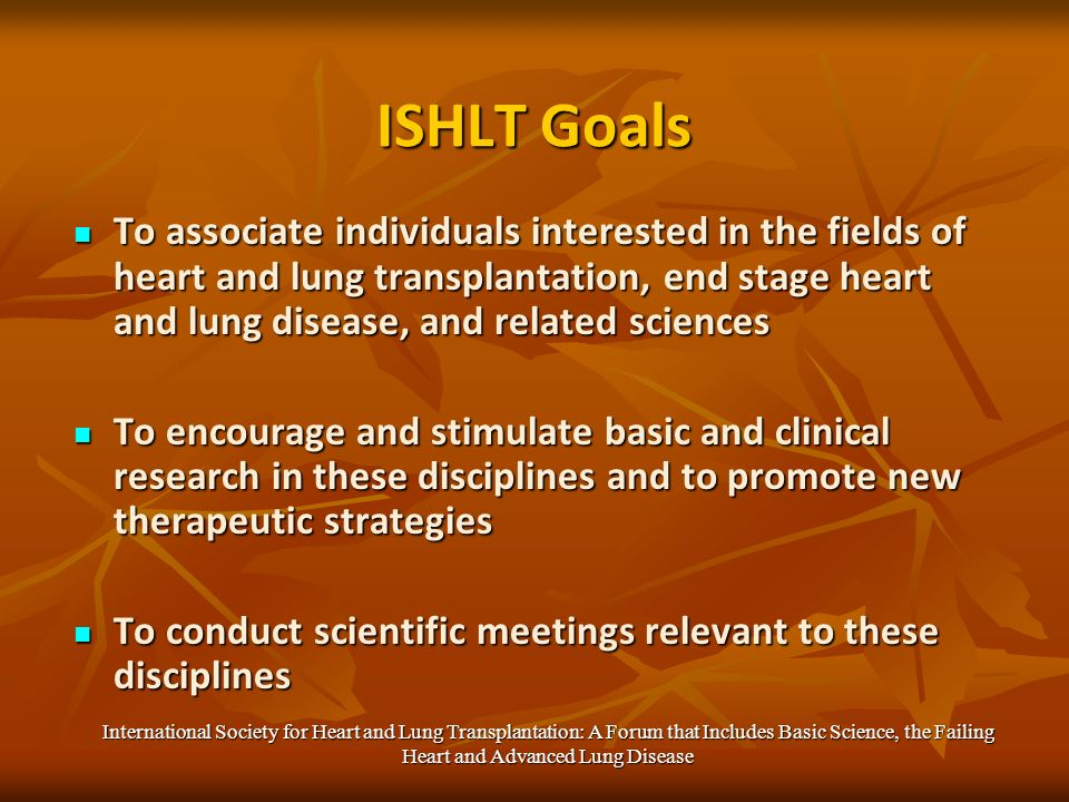 ISHLT Goals To associate individuals interested in the fields of heart and lung transplantation, end stage heart and lung disease, and related sciences To associate individuals interested in the fields of heart and lung transplantation, end stage heart and lung disease, and related sciences To encourage and stimulate basic and clinical research in these disciplines and to promote new therapeutic strategies To encourage and stimulate basic and clinical research in these disciplines and to promote new therapeutic strategies To conduct scientific meetings relevant to these disciplines To conduct scientific meetings relevant to these disciplines International Society for Heart and Lung Transplantation: A Forum that Includes Basic Science, the Failing Heart and Advanced Lung Disease