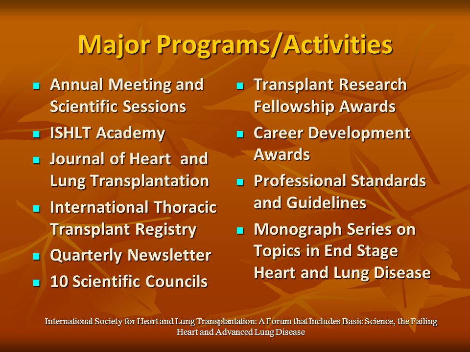 Major Programs/Activities Annual Meeting and Scientific Sessions Annual Meeting and Scientific Sessions ISHLT Academy ISHLT Academy Journal of Heart and Lung Transplantation Journal of Heart and Lung Transplantation International Thoracic Transplant Registry International Thoracic Transplant Registry Quarterly Newsletter Quarterly Newsletter 10 Scientific Councils 10 Scientific Councils Transplant Research Fellowship Awards Transplant Research Fellowship Awards Career Development Awards Career Development Awards Professional Standards and Guidelines Professional Standards and Guidelines Monograph Series on Topics in End Stage Heart and Lung Disease Monograph Series on Topics in End Stage Heart and Lung Disease International Society for Heart and Lung Transplantation: A Forum that Includes Basic Science, the Failing Heart and Advanced Lung Disease