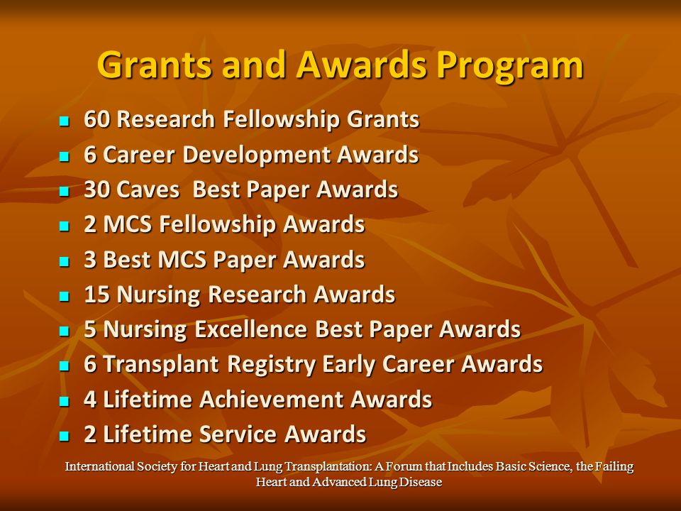 Grants and Awards Program 60 Research Fellowship Grants 60 Research Fellowship Grants 6 Career Development Awards 6 Career Development Awards 30 Caves Best Paper Awards 30 Caves Best Paper Awards 2 MCS Fellowship Awards 2 MCS Fellowship Awards 3 Best MCS Paper Awards 3 Best MCS Paper Awards 15 Nursing Research Awards 15 Nursing Research Awards 5 Nursing Excellence Best Paper Awards 5 Nursing Excellence Best Paper Awards 6 Transplant Registry Early Career Awards 6 Transplant Registry Early Career Awards 4 Lifetime Achievement Awards 4 Lifetime Achievement Awards 2 Lifetime Service Awards 2 Lifetime Service Awards International Society for Heart and Lung Transplantation: A Forum that Includes Basic Science, the Failing Heart and Advanced Lung Disease