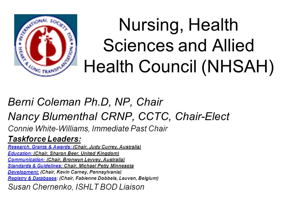 Nursing, Health Sciences and Allied Health Council (NHSAH) Berni Coleman Ph.D, NP, Chair Nancy Blumenthal CRNP, CCTC, Chair-Elect Connie White-Williams, Immediate Past Chair Taskforce Leaders: Research, Grants & Awards: (Chair, Judy Currey, Australia) Education: (Chair, Sharon Beer, United Kingdom) Communication: (Chair, Bronwyn Levvey, Australia) Standards & Guidelines: Chair, Michael Petty Minnesota Development: (Chair, Kevin Carney, Pennsylvania) Registry & Databases: (Chair, Fabienne Dobbels, Leuven, Belgium) Susan Chernenko, ISHLT BOD Liaison