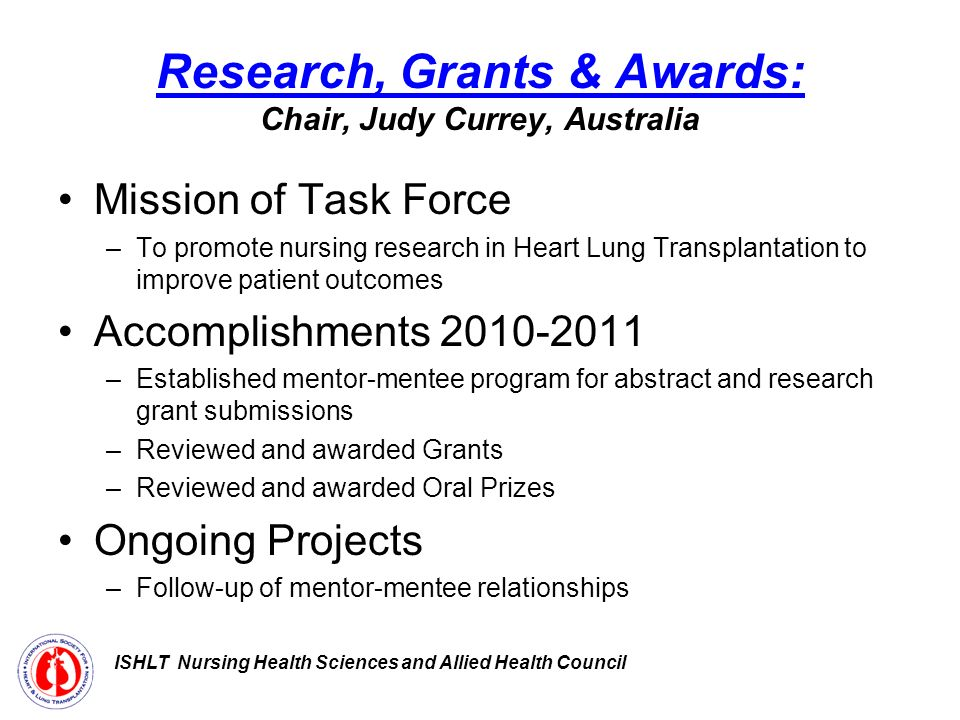 Research, Grants & Awards: Chair, Judy Currey, Australia Mission of Task Force –To promote nursing research in Heart Lung Transplantation to improve patient outcomes Accomplishments –Established mentor-mentee program for abstract and research grant submissions –Reviewed and awarded Grants –Reviewed and awarded Oral Prizes Ongoing Projects –Follow-up of mentor-mentee relationships ISHLT Nursing Health Sciences and Allied Health Council