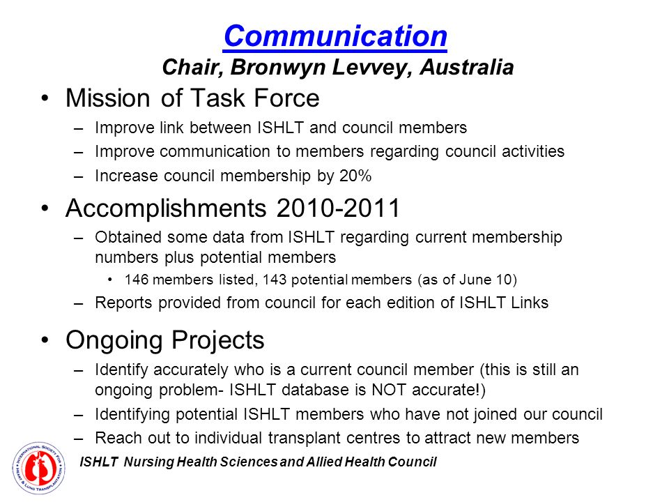 Communication Chair, Bronwyn Levvey, Australia Mission of Task Force –Improve link between ISHLT and council members –Improve communication to members regarding council activities –Increase council membership by 20% Accomplishments –Obtained some data from ISHLT regarding current membership numbers plus potential members 146 members listed, 143 potential members (as of June 10) –Reports provided from council for each edition of ISHLT Links Ongoing Projects –Identify accurately who is a current council member (this is still an ongoing problem- ISHLT database is NOT accurate!) –Identifying potential ISHLT members who have not joined our council –Reach out to individual transplant centres to attract new members ISHLT Nursing Health Sciences and Allied Health Council