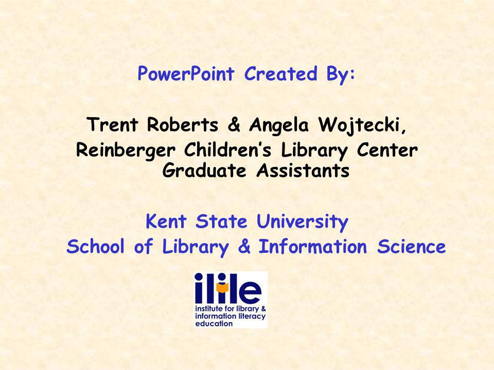 PowerPoint Created By: Trent Roberts & Angela Wojtecki, Reinberger Childrens Library Center Graduate Assistants Kent State University School of Library & Information Science