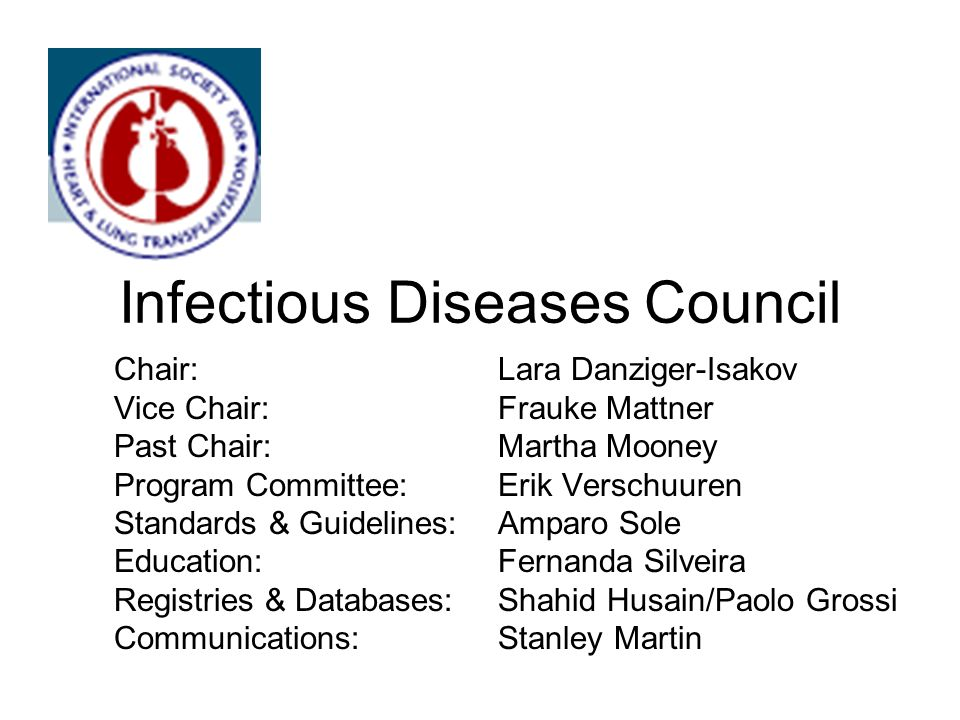 Infectious Diseases Council Chair: Lara Danziger-Isakov Vice Chair:Frauke Mattner Past Chair:Martha Mooney Program Committee:Erik Verschuuren Standards & Guidelines: Amparo Sole Education: Fernanda Silveira Registries & Databases:Shahid Husain/Paolo Grossi Communications:Stanley Martin