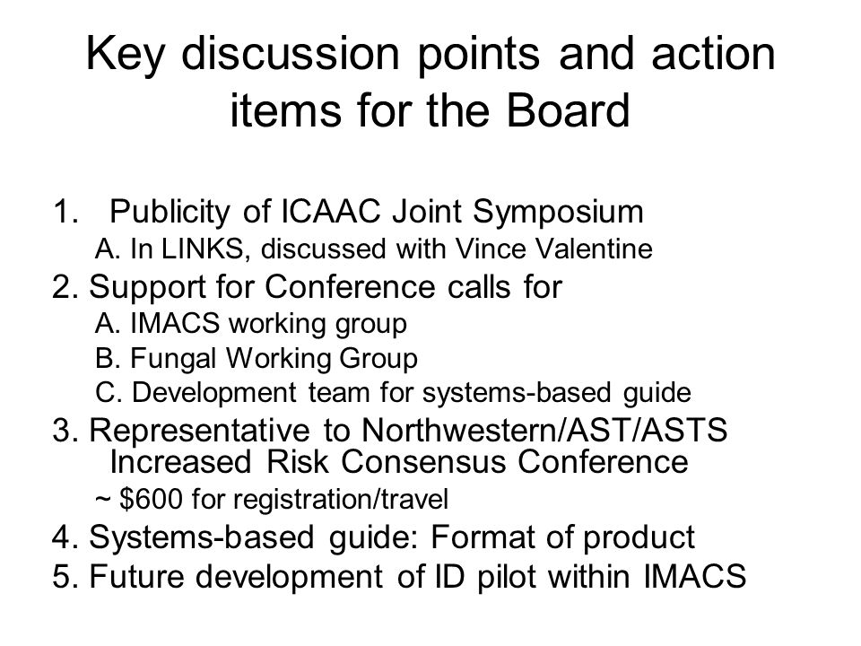 Key discussion points and action items for the Board 1.Publicity of ICAAC Joint Symposium A. In LINKS, discussed with Vince Valentine 2. Support for C