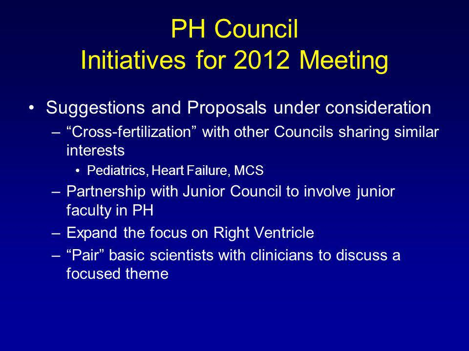 PH Council Initiatives for 2012 Meeting Suggestions and Proposals under consideration –Cross-fertilization with other Councils sharing similar interests Pediatrics, Heart Failure, MCS –Partnership with Junior Council to involve junior faculty in PH –Expand the focus on Right Ventricle –Pair basic scientists with clinicians to discuss a focused theme