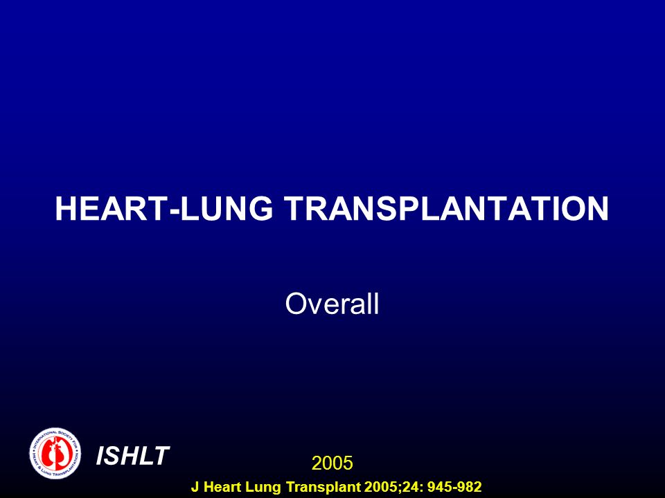 HEART-LUNG TRANSPLANTATION Overall ISHLT 2005 J Heart Lung Transplant 2005;24: