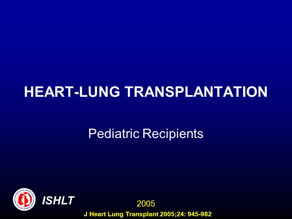 HEART-LUNG TRANSPLANTATION Pediatric Recipients ISHLT 2005 J Heart Lung Transplant 2005;24: