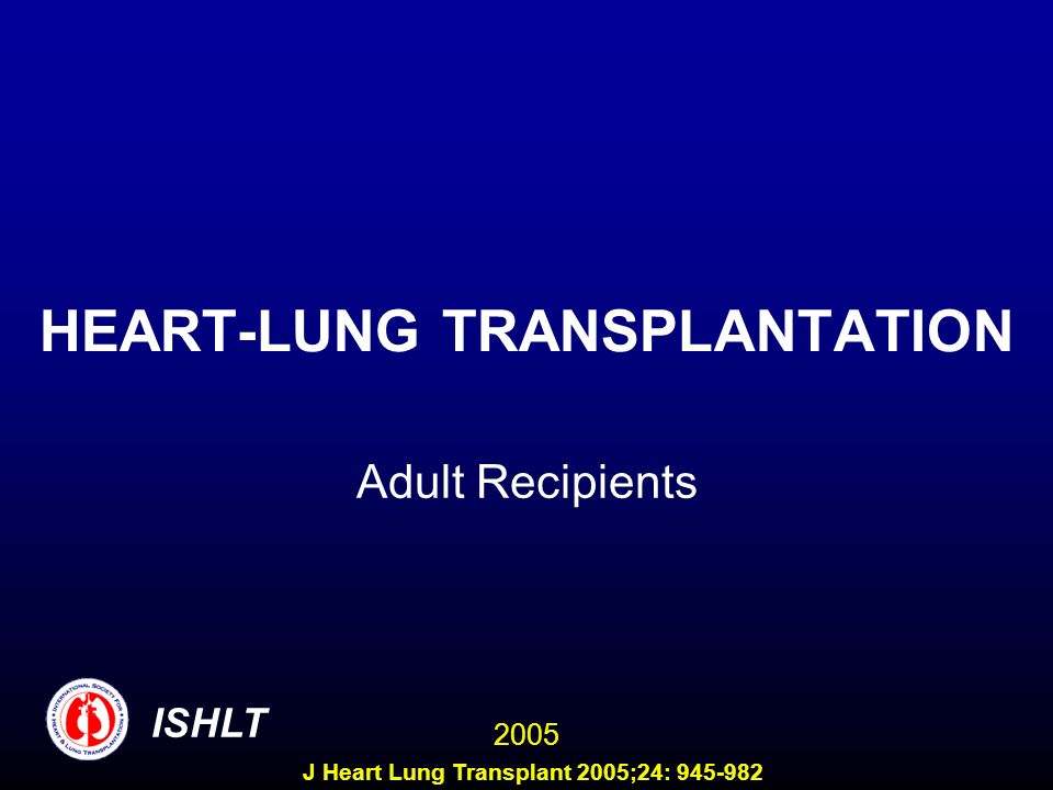 HEART-LUNG TRANSPLANTATION Adult Recipients ISHLT 2005 J Heart Lung Transplant 2005;24: