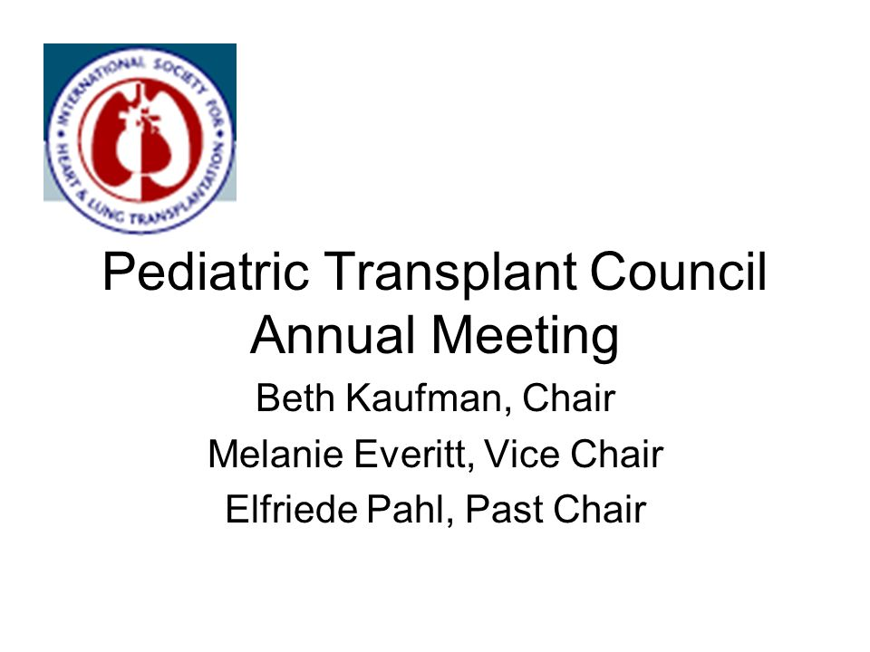 Pediatric Transplant Council Annual Meeting Beth Kaufman, Chair Melanie Everitt, Vice Chair Elfriede Pahl, Past Chair