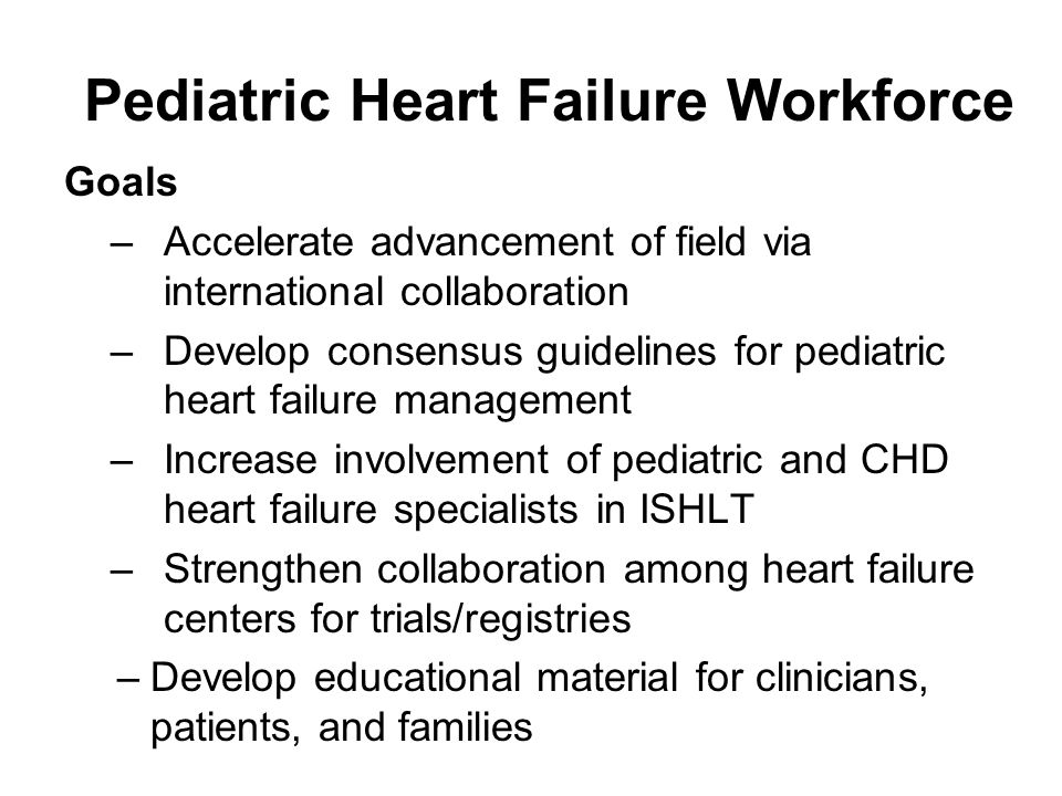 Pediatric Heart Failure Workforce Goals –Accelerate advancement of field via international collaboration –Develop consensus guidelines for pediatric heart failure management –Increase involvement of pediatric and CHD heart failure specialists in ISHLT –Strengthen collaboration among heart failure centers for trials/registries –Develop educational material for clinicians, patients, and families