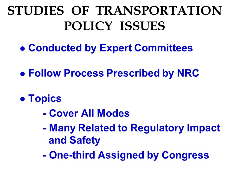 STUDIES OF TRANSPORTATION POLICY ISSUES l Conducted by Expert Committees l Follow Process Prescribed by NRC l Topics - Cover All Modes - Many Related to Regulatory Impact and Safety - One-third Assigned by Congress