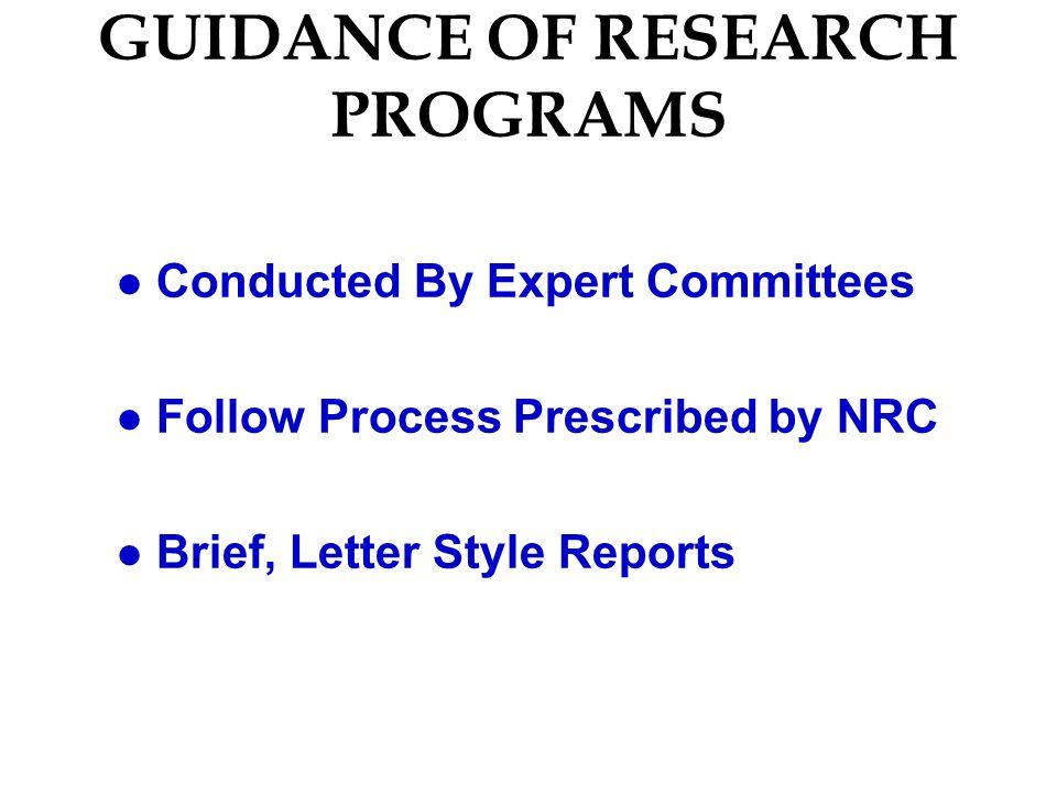 GUIDANCE OF RESEARCH PROGRAMS l Conducted By Expert Committees l Follow Process Prescribed by NRC l Brief, Letter Style Reports