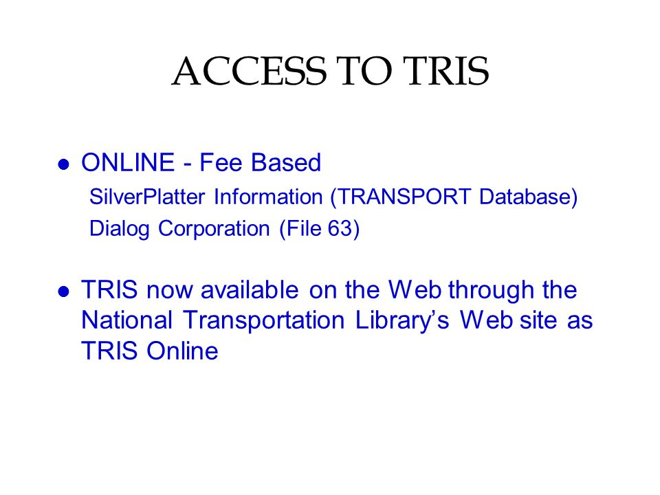 ACCESS TO TRIS l ONLINE - Fee Based SilverPlatter Information (TRANSPORT Database) Dialog Corporation (File 63) l TRIS now available on the Web throug