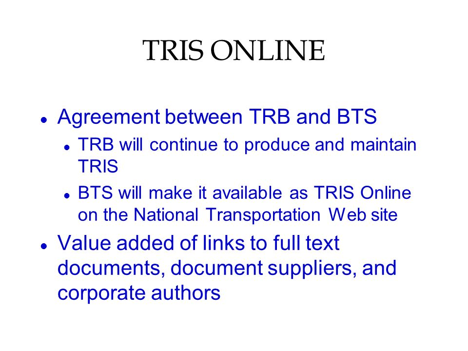 TRIS ONLINE l Agreement between TRB and BTS l TRB will continue to produce and maintain TRIS l BTS will make it available as TRIS Online on the National Transportation Web site l Value added of links to full text documents, document suppliers, and corporate authors