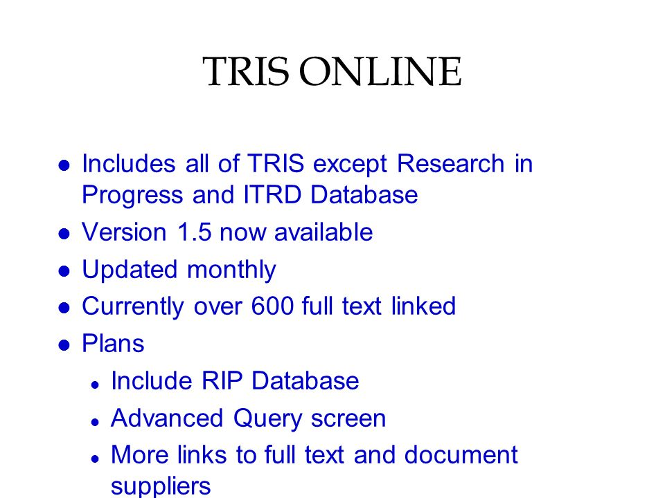TRIS ONLINE l Includes all of TRIS except Research in Progress and ITRD Database l Version 1.5 now available l Updated monthly l Currently over 600 full text linked l Plans l Include RIP Database l Advanced Query screen l More links to full text and document suppliers
