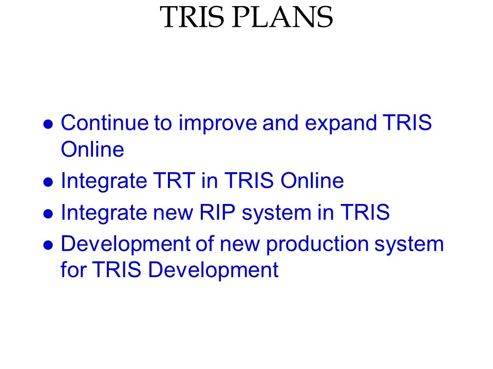 TRIS PLANS l Continue to improve and expand TRIS Online l Integrate TRT in TRIS Online l Integrate new RIP system in TRIS l Development of new production system for TRIS Development